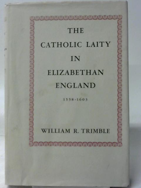 Catholic Laity in Elizabethan England, 1558-1603 By W. R. Trimble