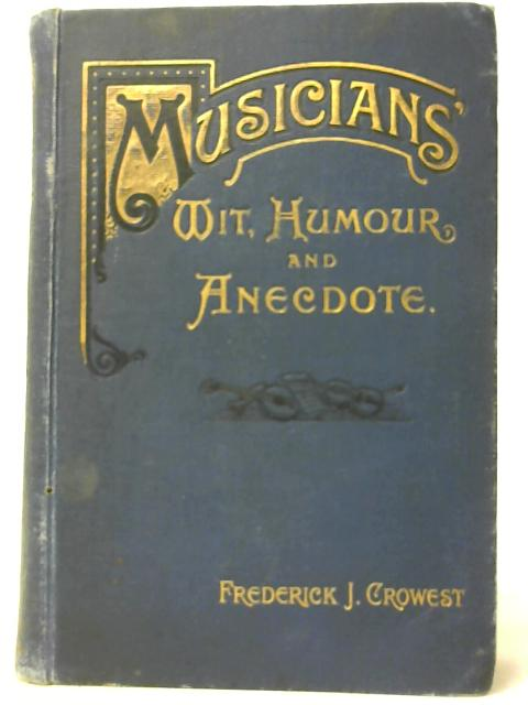 Musicians Wit, Humour, & Anecdote By Frederick J. Crowest