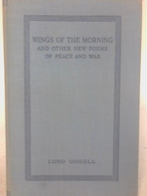 Wings of the Morning, and Other New Poems of Peace and War By Lord Gorell
