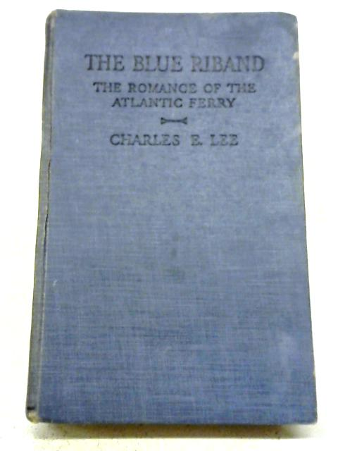 The Blue Riband: The Romance of The Atlantic Ferry By Charles E. Lee
