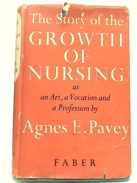 The Story of The Growth of Nursing as An Art, A Vocation and A Profession By A E. Pavey