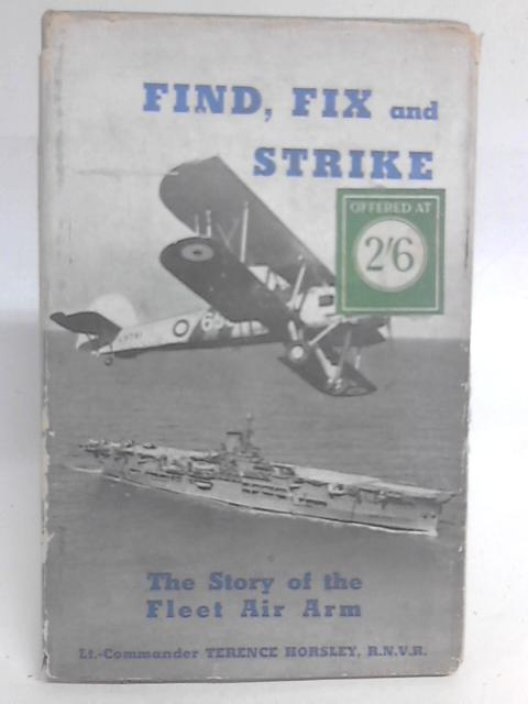 Find, Fix and Strike: The Work of the Fleet Air Arm. By Terrence Horsley