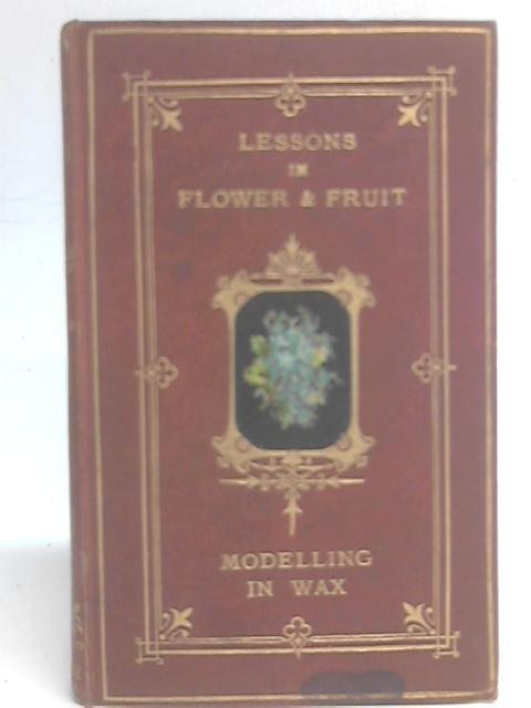 Lessons in Flower and Fruit Modelling in Wax By J. H. Mintorn