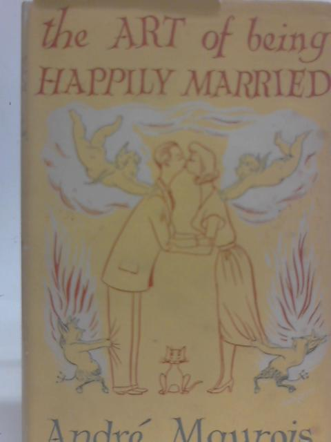 The Art of Being Happily Married By Andre Maurois