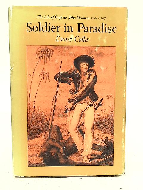 Soldier in Paradise;: The life of Captain John Stedman, 1744-1797 By Louise Collis