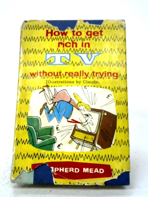 How To Get Rich In TV Without Really Trying By Shepherd Mead