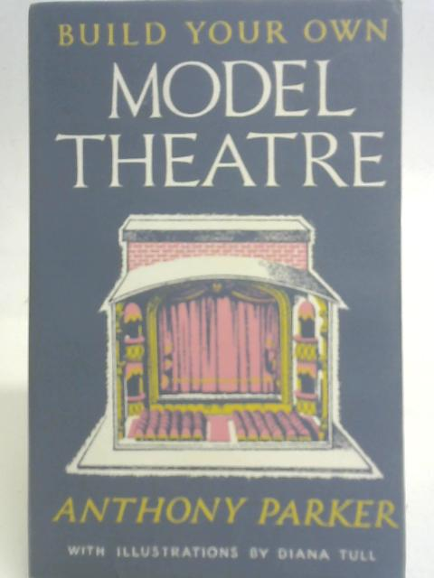 Build Your Own Model Theatre; Illustrated by Diana Tull By Anthony Parker