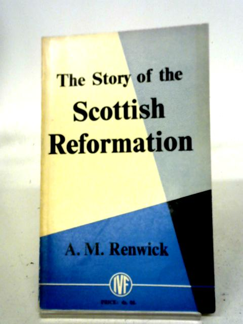 The Story of the Scottish Reformation By A. M Renwick