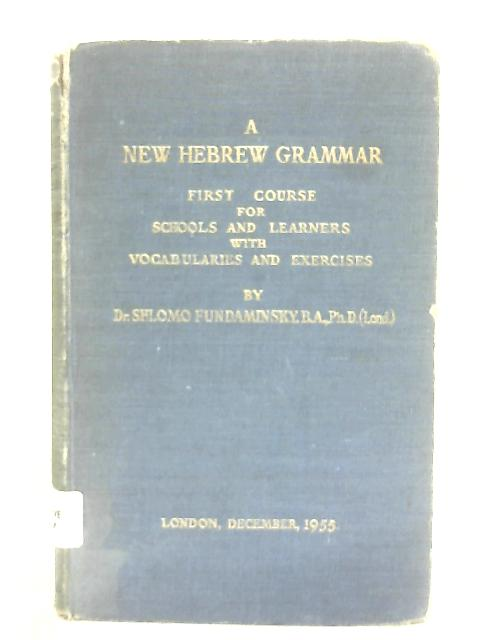 A New Hebrew Grammar: First Course for schools and learners with vocabularies and exercises By Shlomo Fundaminsky