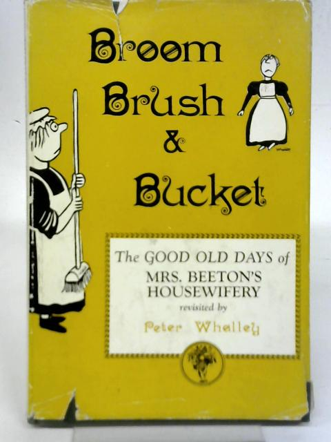 Broom, Brush & Bucket: The Good Old Days of Mrs. Beeton's Housewifery By Peter Whalley