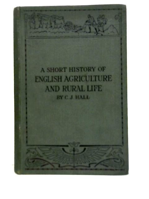 A Short History of English Agriculture and Rural Life By C J Hall