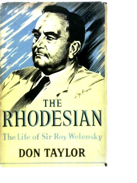 The Rhodesian: The Life of Sir Roy Welensky By Don Taylor