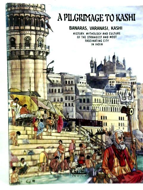 A Pilgrimage to Kashi: Banaras, Varanasi, Kashi - History, Mythology and Culture of the Strangest and Most Fascinating City in India By Gol