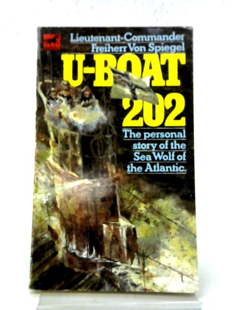 U-Boat 202 The Personal Story of The Sea Wolf of The Atlantic By Lieutenant-Commander Freiherr von Spiegel