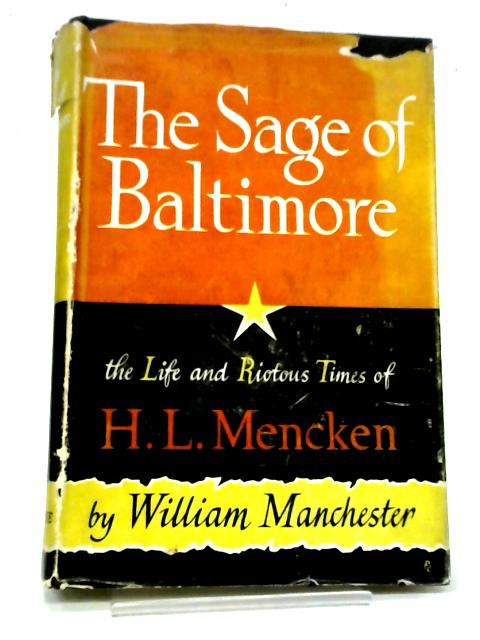 The Sage of Baltimore: The life And Riotous Times of H.L. Mencken By William Manchester