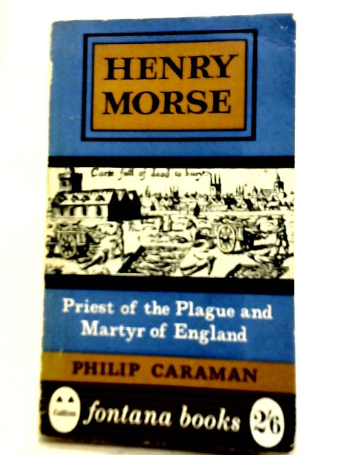 Henry Morse Priest of The Plague and Martyr of England By Philip Caraman