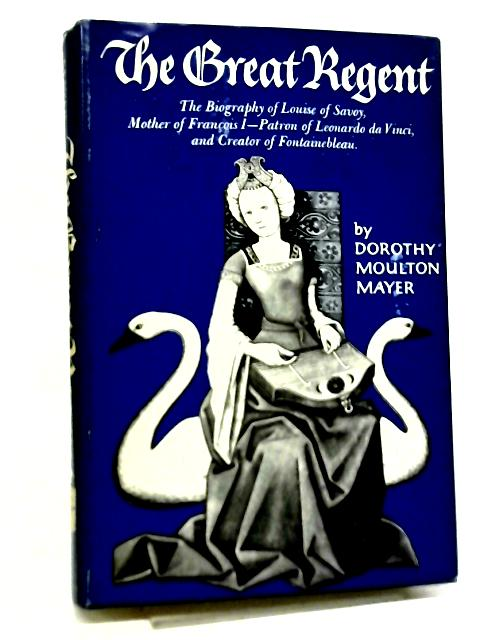 The Great Regent, Louise of Savoy, 1476-1531 By Dorothy M. Mayer