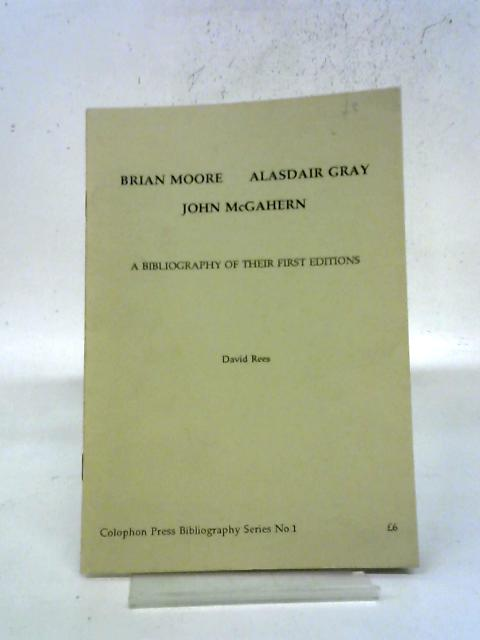 Brian Moore, Alasdair Gray, John McGahern: A Bibliography of Their First Editions By David Rees