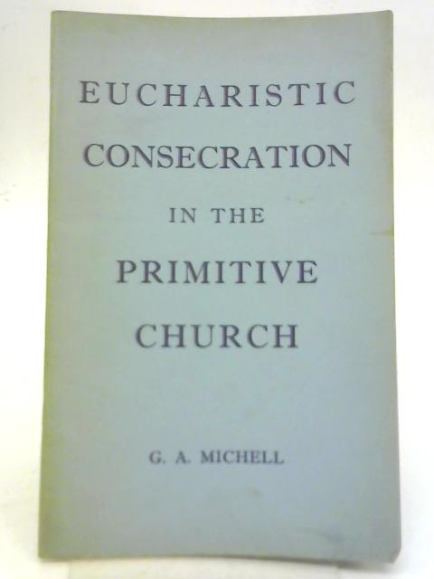 Eucharistic Consecration In The Primitive Church By G. A. Michell