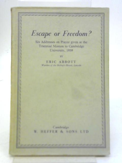 Escape or Freedom - Six Addresses on Prayer Given at the Triennial Mision to Cambridge University 1939 By Eric Abbott
