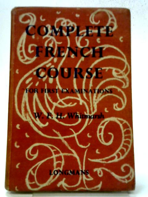 Complete French Course for First Examinations By W.F.H. Whitmarsh