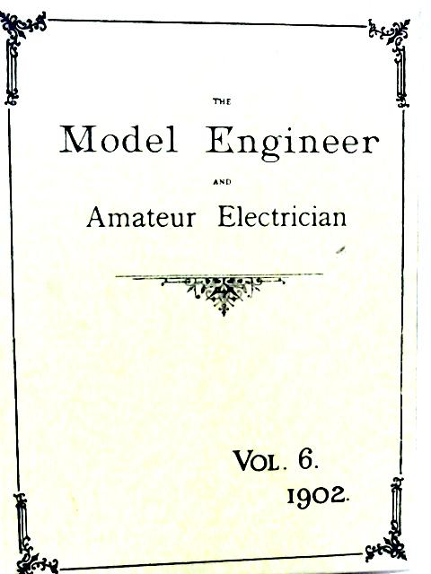 The Model Engineer and Amateur Electrician: Volume VI 1902 January - June By None stated