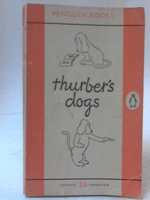 Thurber's Dogs: A Collection of the Master's Dogs,Written and Drawn,Real and Imaginary, Living and Long Ago By James Thurber