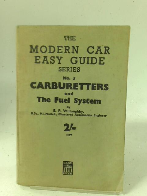 The modern Car Easy Guide Series: No. 5 Carburetters and the Fuel System By E P Willoughby
