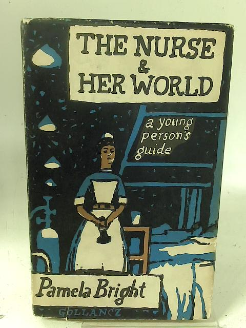 The nurse and her world: A young person's guide By Pamela Bright