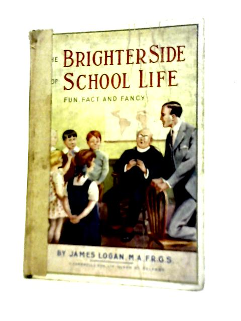 The Brighter Side Of School Life - Fun, Fact And Fancy By James Logan