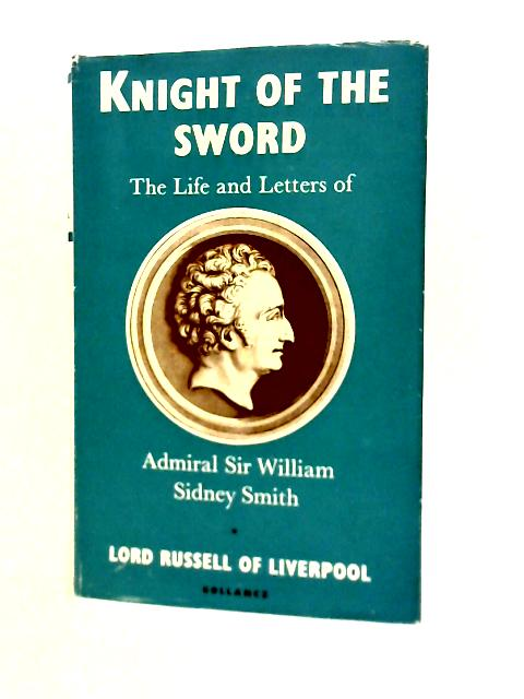 Knight of The Sword: The Life And Letters Of Admiral Sir William Sidney Smith. By Lord Russell Of Liverpool