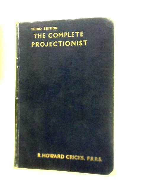 The Complete Projectionist: A Textbook For All Who Handle Sound And Pictures In The Kinema By R. Howard Cricks