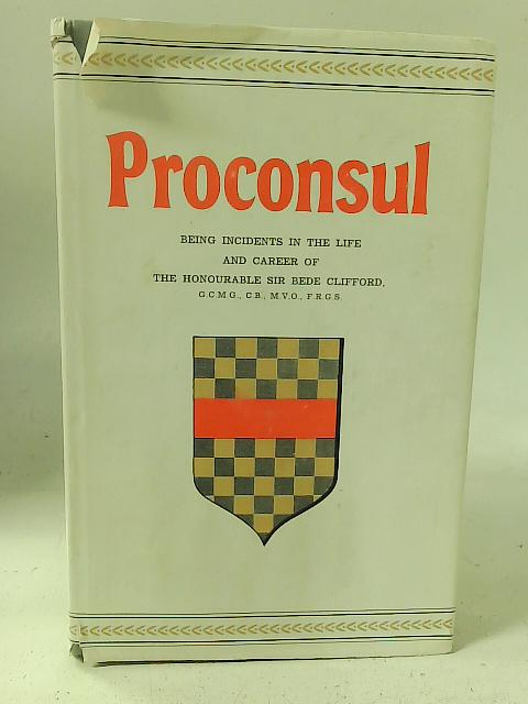 Proconsul: Being incidents in the life and career of the Honourable Sir Bede Clifford By Bede Clifford