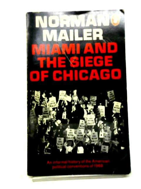 Miami And The Siege Of Chicago: An Informal History Of The American Political Conventions Of 1968 By Norman Mailer
