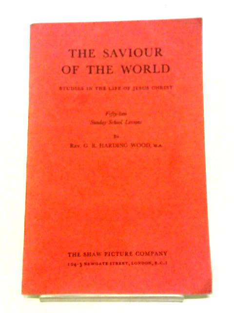 The Saviour Of The World: Studies In The Life Of Jesus Christ: Fifty-two Sunday School Lessons By G R Harding Wood