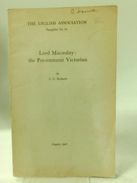 The English Association, Pamphlet No. 67: Lord Macaulay: the Pre-eminent Victorian. By S C Roberts