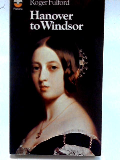 Hanover to Windsor (British Monarchy Series) By Roger Fulford