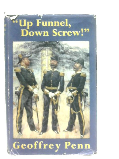 """""""Up Funnel, Down Screw"""" The Story Of The Naval Engineer By Geoffrey Penn"""