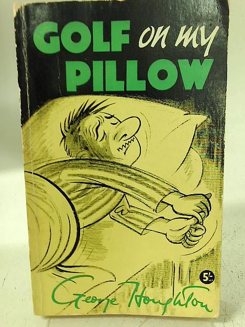 Golf on my Pillow: Midnight Letters to a Son in Foreign Parts By George William Houghton
