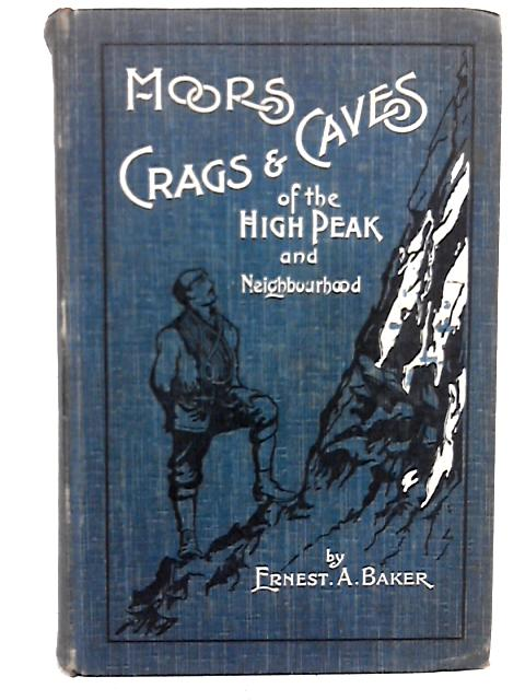Moors,Crags & Caves Of The High Peak And Neighbourhood By Ernest A. Baker
