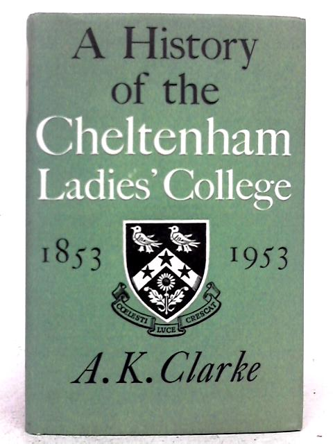 A History of the Cheltenham Ladies' College 1853 - 1953. By A.K. Clarke