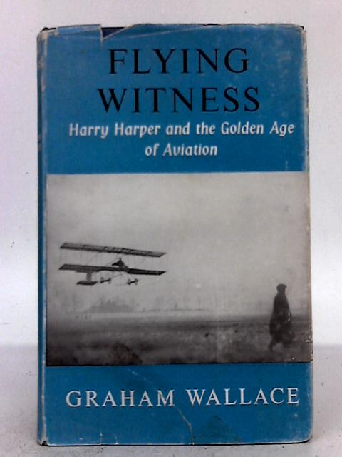 Flying Witness: Harry Harper and The Golden Age of Aviation By Graham Wallace