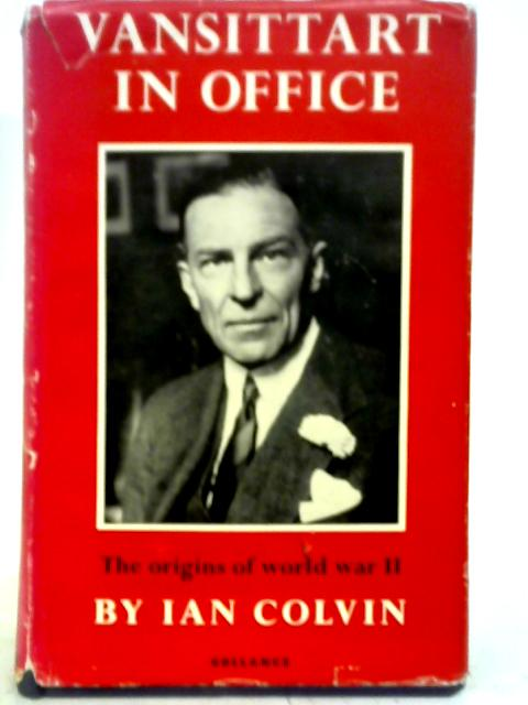 Vansittart in Office: An Historical Survey of the Origins of the Second World War Based on the Papers of Sir Robert Vansittart By Ian Colvin