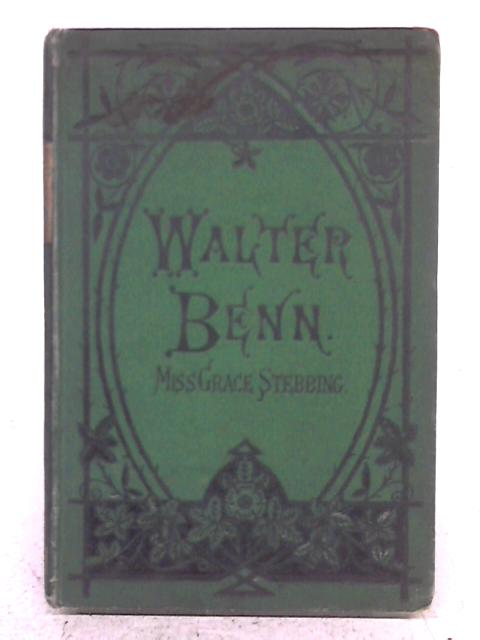 Walter Benn, and How He Stepped Out Of The Gutter - By Miss Grace Stebbing