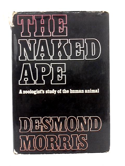 The Naked Ape: A Zoologist's Study of the Human Animal By Desmond Morris
