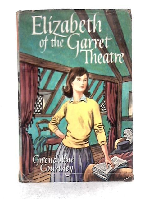 Elizabeth of the Garret Theatre By Gwendoline Courtney