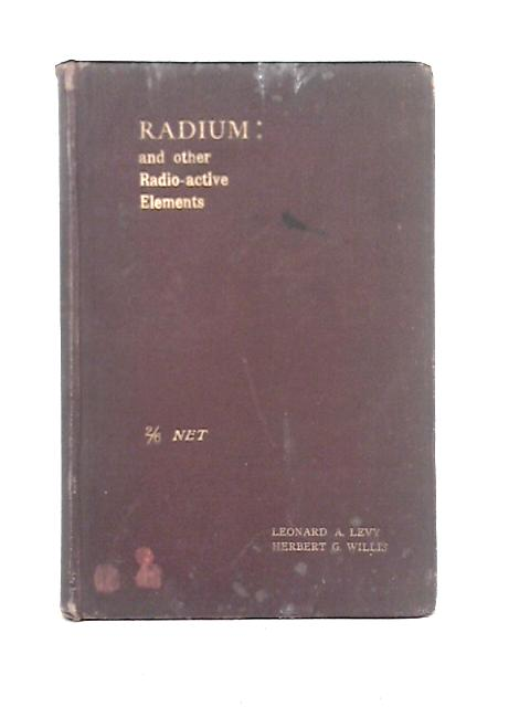 Radium and Other Radio-Active Elements By Leonard A. Levy, Herbert G. Willis