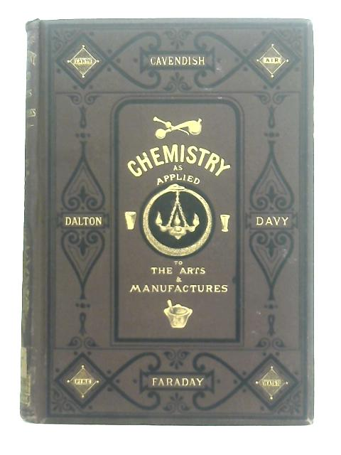 Chemistry, Theoretical, Practical, and Analytical as applied to the Arts and Manufactures, Vol I By Writers of Eminence