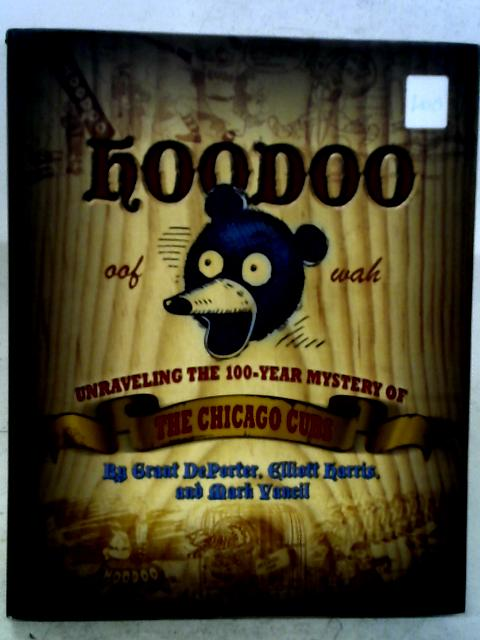 Hoodoo: Unraveling the 100 Year Mystery of the Chicago Cubs By Grant DePorter