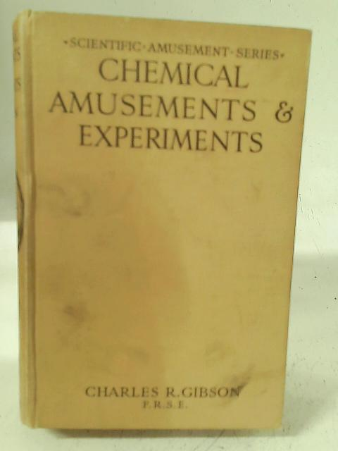 Chemical amusements & experiments;: A description & explanation of many wonderful chemical changes & effects, with directions for carrying out numerous ... tricks, (Scientific amusement series) By Charles R Gibson